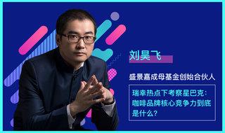 坦白讲刘昊飞 / 瑞幸热点下考察星巴克:咖啡品牌核心竞争力到底是什么?