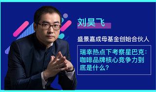 刘昊飞 / 瑞幸热点下考察星巴克:咖啡品牌核心竞争力到底是什么?