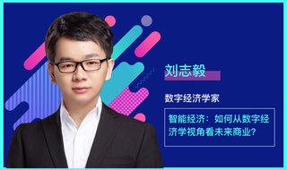 刘志毅 / 智能经济:如何从数字经济学视角看未来商业?