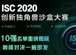 高能预警!ISC2020 创新独角兽-沙盒大赛十强名单公布